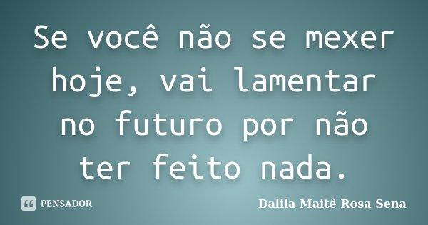 Se você não se mexer hoje, vai lamentar no futuro por não ter feito nada.... Frase de Dalila Maitê Rosa Sena.