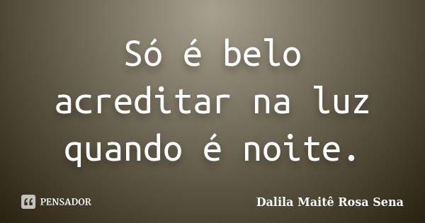 Só é belo acreditar na luz quando é noite.... Frase de Dalila Maitê Rosa Sena.