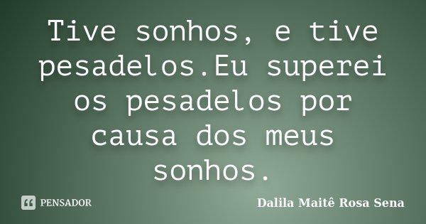 Tive sonhos, e tive pesadelos.Eu superei os pesadelos por causa dos meus sonhos.... Frase de Dalila Maitê Rosa Sena.