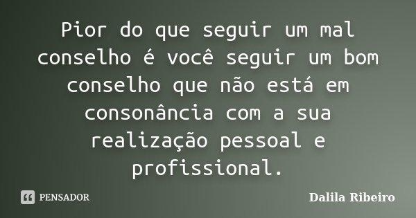 Pior do que seguir um mal conselho é você seguir um bom conselho que não está em consonância com a sua realização pessoal e profissional.... Frase de Dalila Ribeiro.