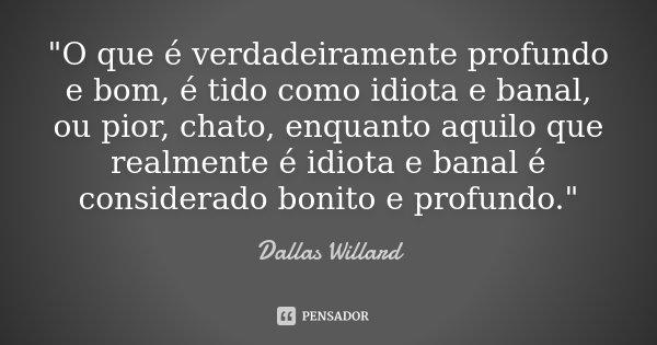 """""""O que é verdadeiramente profundo e bom, é tido como idiota e banal, ou pior, chato, enquanto aquilo que realmente é idiota e banal é considerado bonito e ... Frase de Dallas Willard."""