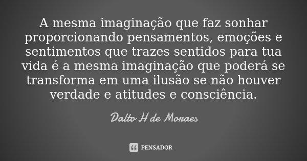 A mesma imaginação que faz sonhar proporcionando pensamentos, emoções e sentimentos que trazes sentidos para tua vida é a mesma imaginação que poderá se transfo... Frase de Dalto H de Moraes.