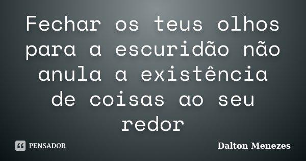 Fechar os teus olhos para a escuridão não anula a existência de coisas ao seu redor... Frase de Dalton Menezes.