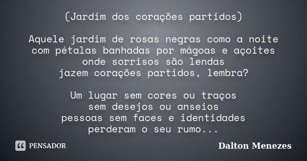 (Jardim dos corações partidos) Aquele jardim de rosas negras como a noite com pétalas banhadas por mágoas e açoites onde sorrisos são lendas jazem corações part... Frase de Dalton Menezes.