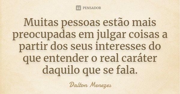 Muitas pessoas estão mais preocupadas em julgar coisas a partir dos seus interesses do que entender o real caráter daquilo que se fala.... Frase de Dalton Menezes.
