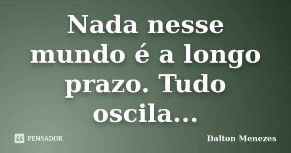 Nada nesse mundo é a longo prazo. Tudo oscila...... Frase de Dalton Menezes.