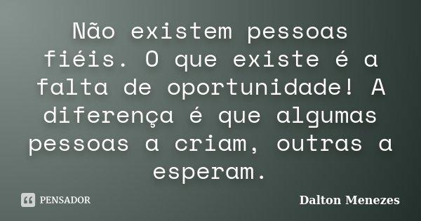Não existem pessoas fiéis. O que existe é a falta de oportunidade! A diferença é que algumas pessoas a criam, outras a esperam.... Frase de Dalton Menezes.
