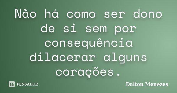 Não há como ser dono de si sem por consequência dilacerar alguns corações.... Frase de Dalton Menezes.