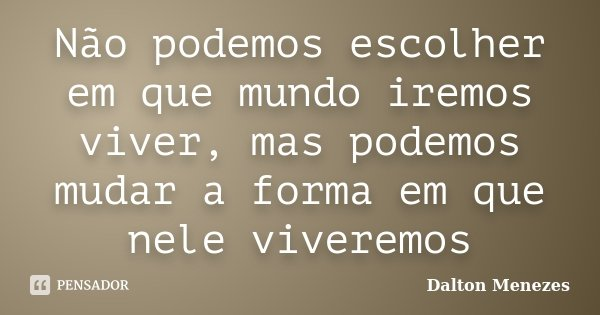 Não podemos escolher em que mundo iremos viver, mas podemos mudar a forma em que nele viveremos... Frase de Dalton Menezes.