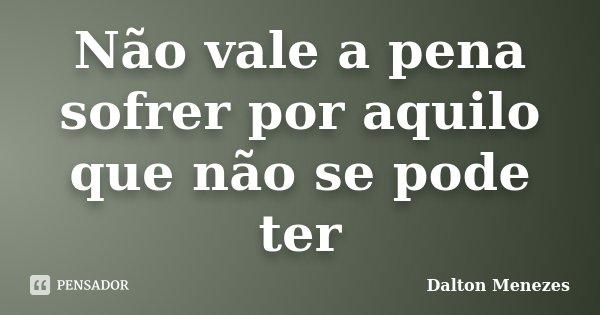 Não vale a pena sofrer por aquilo que não se pode ter... Frase de Dalton Menezes.