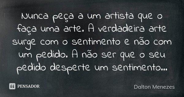 Nunca peça a um artista que o faça uma arte. A verdadeira arte surge com o sentimento e não com um pedido. A não ser que o seu pedido desperte um sentimento...... Frase de Dalton Menezes.