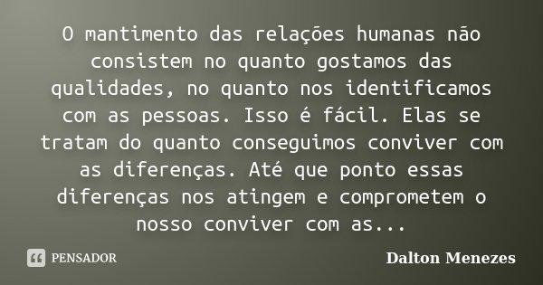 O mantimento das relações humanas não consistem no quão gostamos das qualidades, quão nos identificamos com as pessoas. Isso é fácil. Elas se tratam no quão con... Frase de Dalton Menezes.