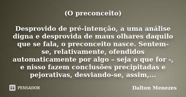 (O preconceito) Desprovido de pré-intenção, a uma análise digna e desprovida de maus olhares daquilo que se fala, o preconceito nasce. Sentem-se, relativamente,... Frase de Dalton Menezes.