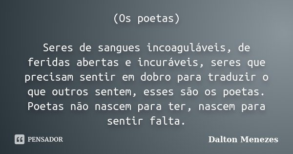 (Os poetas) Seres de sangues incoaguláveis, de feridas abertas e incuráveis, seres que precisam sentir em dobro para traduzir o que outros sentem, esses são os ... Frase de Dalton Menezes.