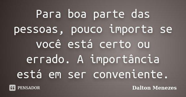 Para boa parte das pessoas, pouco importa se você está certo ou errado. A importância está em ser conveniente.... Frase de Dalton Menezes.