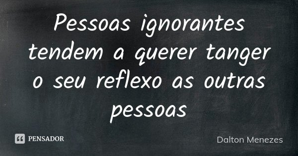 Pessoas ignorantes tendem a querer tanger o seu reflexo as outras pessoas... Frase de Dalton Menezes.