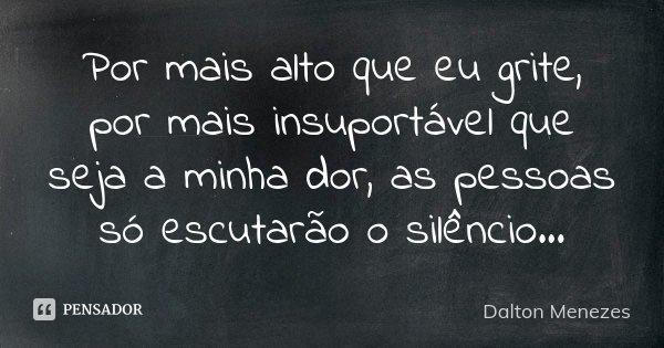 Por mais alto que eu grite, por mais insuportável que seja a minha dor, as pessoas só escutarão o silêncio...... Frase de Dalton Menezes.