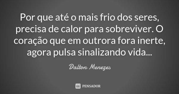 Por que até o mais frio dos seres, precisa de calor para sobreviver. O coração que em outrora fora inerte, agora pulsa sinalizando vida...... Frase de Dalton Menezes.