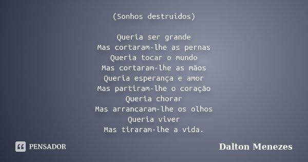 (Sonhos destruídos) Queria ser grande Mas cortaram-lhe as pernas Queria tocar o mundo Mas cortaram-lhe as mãos Queria esperança e amor Mas partiram-lhe o coraçã... Frase de Dalton Menezes.
