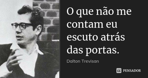 O que não me contam eu escuto atrás das portas.... Frase de Dalton Trevisan.