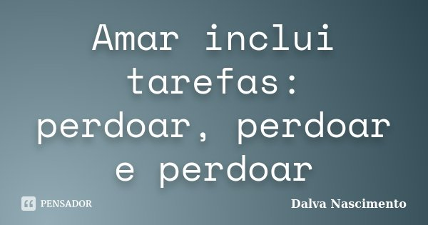 Amar inclui tarefas: perdoar, perdoar e perdoar... Frase de Dalva Nascimento.