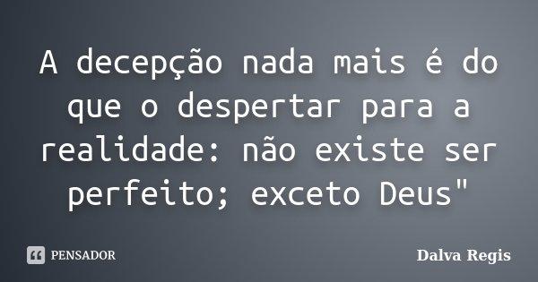 """A decepção nada mais é do que o despertar para a realidade: não existe ser perfeito; exceto Deus""""... Frase de Dalva Regis."""