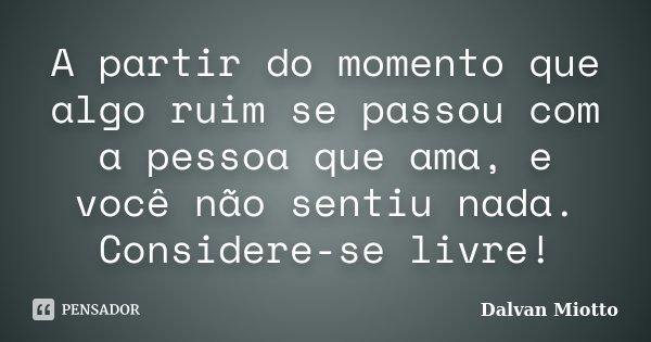 A partir do momento que algo ruim se passou com a pessoa que ama, e você não sentiu nada. Considere-se livre!... Frase de Dalvan Miotto.