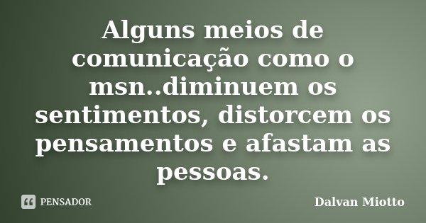 Alguns meios de comunicação como o msn..diminuem os sentimentos, distorcem os pensamentos e afastam as pessoas.... Frase de Dalvan Miotto.