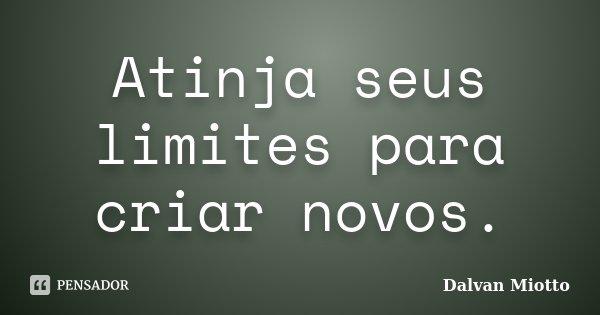 Atinja seus limites para criar novos.... Frase de Dalvan Miotto.