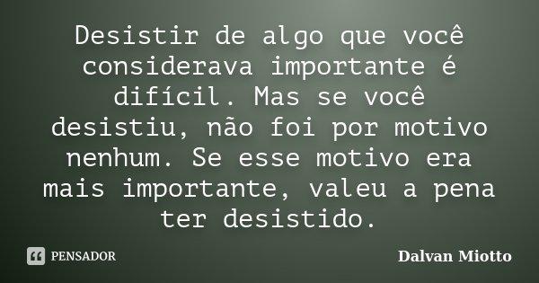 Desistir de algo que você considerava importante é difícil. Mas se você desistiu, não foi por motivo nenhum. Se esse motivo era mais importante, valeu a pena te... Frase de Dalvan Miotto.