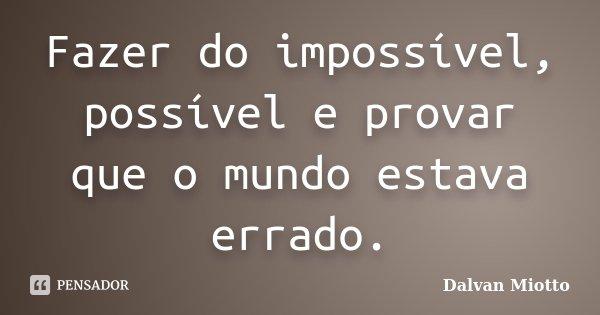 Fazer do impossível, possível e provar que o mundo estava errado.... Frase de Dalvan Miotto.