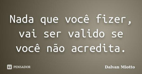 Nada que você fizer, vai ser valido se você não acredita.... Frase de Dalvan Miotto.