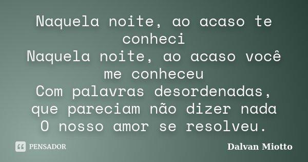 Naquela noite, ao acaso te conheci Naquela noite, ao acaso você me conheceu Com palavras desordenadas, que pareciam não dizer nada O nosso amor se resolveu.... Frase de Dalvan Miotto.