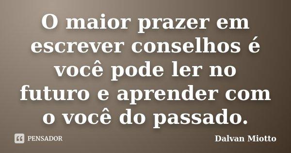 O maior prazer em escrever conselhos é você pode ler no futuro e aprender com o você do passado.... Frase de Dalvan Miotto.