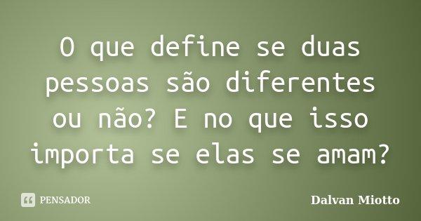 O que define se duas pessoas são diferentes ou não? E no que isso importa se elas se amam?... Frase de Dalvan Miotto.