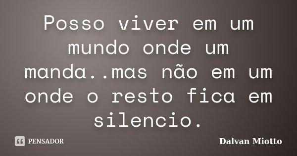 Posso viver em um mundo onde um manda..mas não em um onde o resto fica em silencio.... Frase de Dalvan Miotto.