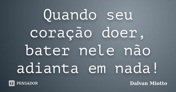 Quando seu coração doer, bater nele não adianta em nada!... Frase de Dalvan Miotto.