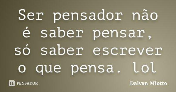 Ser pensador não é saber pensar, só saber escrever o que pensa. lol... Frase de Dalvan Miotto.