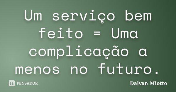 Um serviço bem feito = Uma complicação a menos no futuro.... Frase de Dalvan Miotto.
