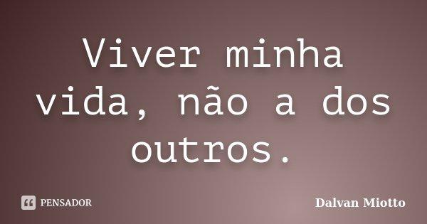 Viver minha vida, não a dos outros.... Frase de Dalvan Miotto.