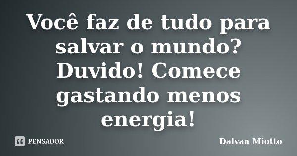 Você faz de tudo para salvar o mundo? Duvido! Comece gastando menos energia!... Frase de Dalvan Miotto.