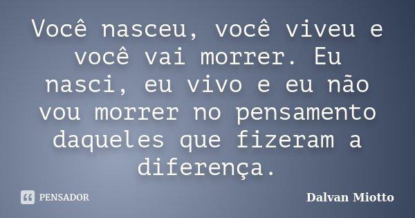 Você nasceu, você viveu e você vai morrer. Eu nasci, eu vivo e eu não vou morrer no pensamento daqueles que fizeram a diferença.... Frase de Dalvan Miotto.