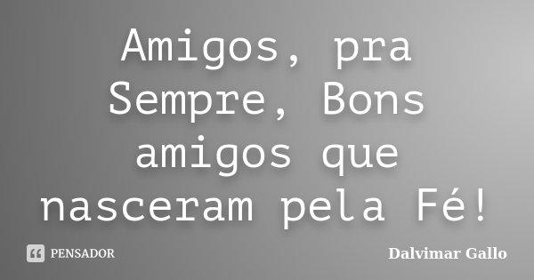 Amigos, pra Sempre, Bons amigos que nasceram pela Fé!... Frase de Dalvimar Gallo.