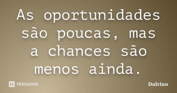 As oportunidades são poucas, mas a chances são menos ainda.... Frase de dalvino.