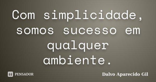 Com simplicidade, somos sucesso em qualquer ambiente.... Frase de Dalvo Aparecido Gil.