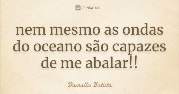 nem mesmo as ondas do oceano são capazes de me abalar!!... Frase de Damallis Batista.