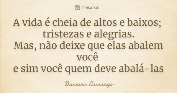 A vida é cheia de altos e baixos; tristezas e alegrias. Mas, não deixe que elas abalem você e sim você quem deve abalá-las... Frase de Damaris Camargo.