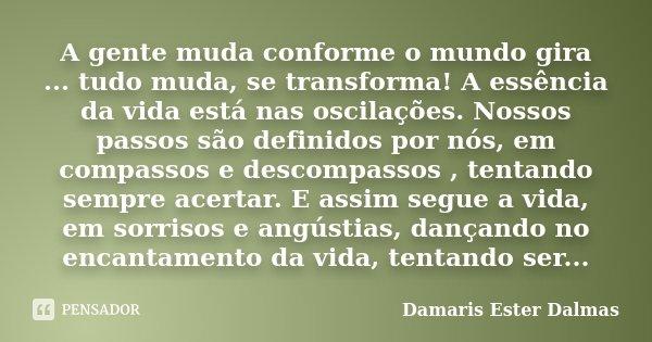 A gente muda conforme o mundo gira ... tudo muda, se transforma! A essência da vida está nas oscilações. Nossos passos são definidos por nós, em compassos e des... Frase de Damaris Ester Dalmas.