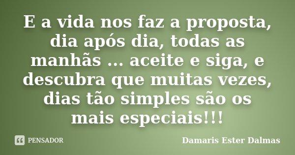E a vida nos faz a proposta, dia após dia, todas as manhãs ... aceite e siga, e descubra que muitas vezes, dias tão simples são os mais especiais!!!... Frase de Damaris Ester Dalmas.