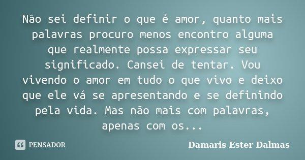 Não sei definir o que é amor, quanto mais palavras procuro menos encontro alguma que realmente possa expressar seu significado. Cansei de tentar. Vou vivendo o ... Frase de Damaris Ester Dalmas.